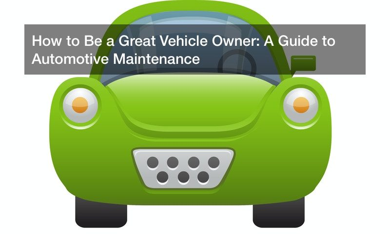 How to Be a Great Vehicle Owner: A Guide to Automotive Maintenance